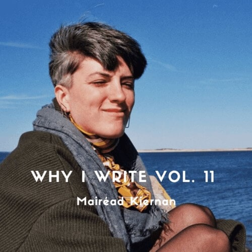 WHY I WRITE VOL. 11 - MAIREAD KIERNAN