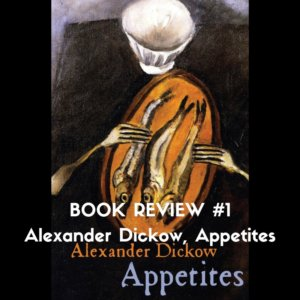 BOOK REVIEW #1 Alexander Dickow, Appetites