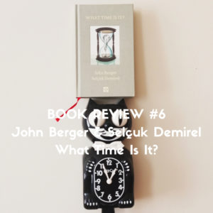 John Berger & Selçuk Demirel - What Time Is It - Book review by Slow Culture